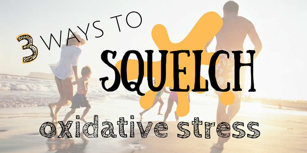 3 Ways to Squelch Oxidative Stress
